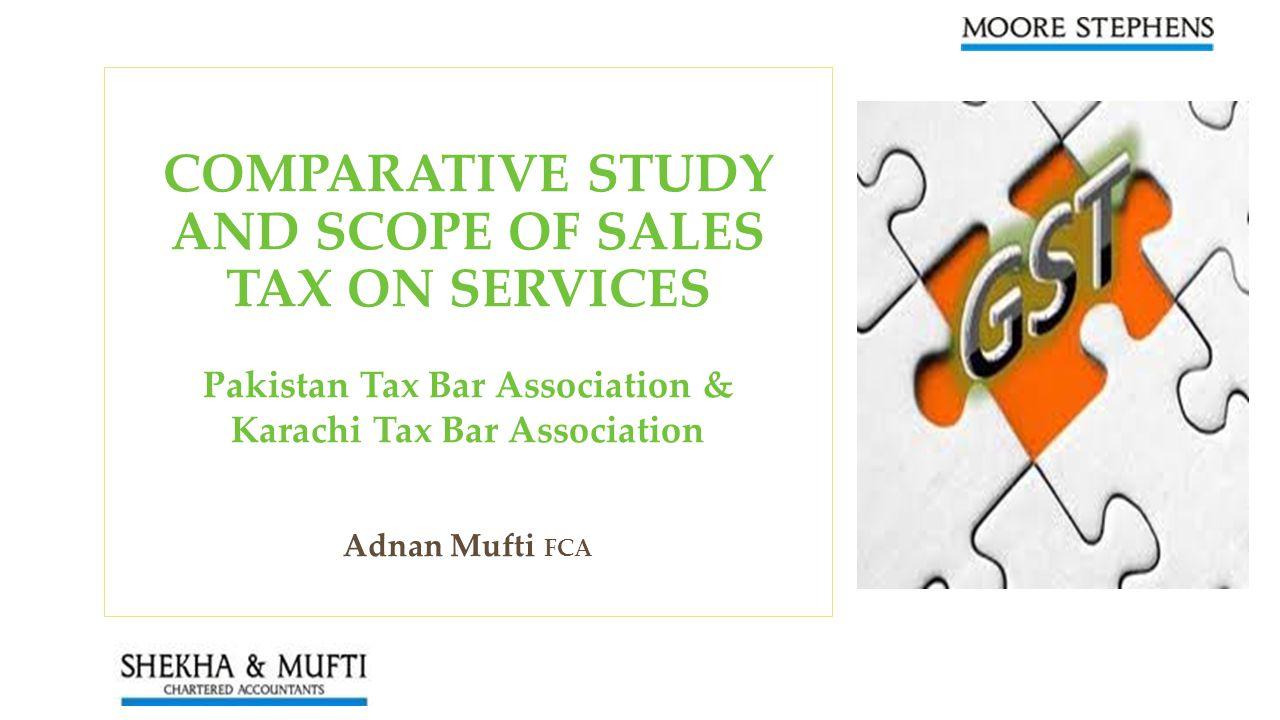 COMPARATIVE STUDY AND SCOPE OF SALES TAX ON SERVICES Pakistan Tax Bar Association & Karachi Tax Bar Association Adnan Mufti FCA
