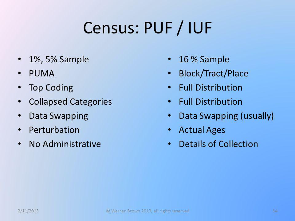 Census: PUF / IUF 1%, 5% Sample PUMA Top Coding Collapsed Categories Data Swapping Perturbation No Administrative 2/11/2013© Warren Brown 2013, all ri