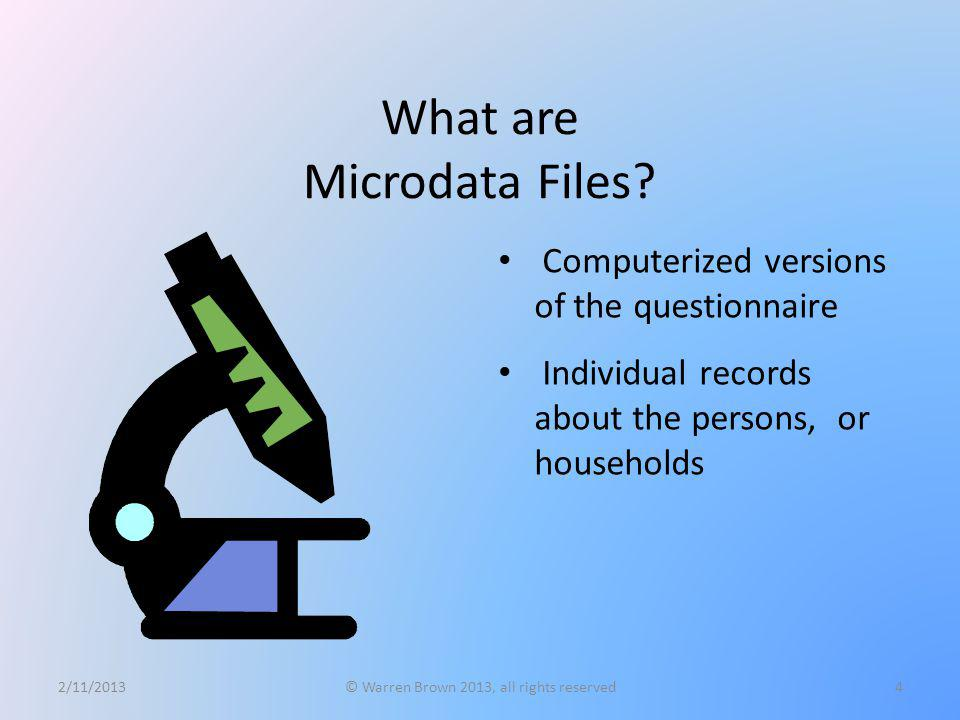What are Microdata Files? Computerized versions of the questionnaire Individual records about the persons, or households 2/11/2013© Warren Brown 2013,
