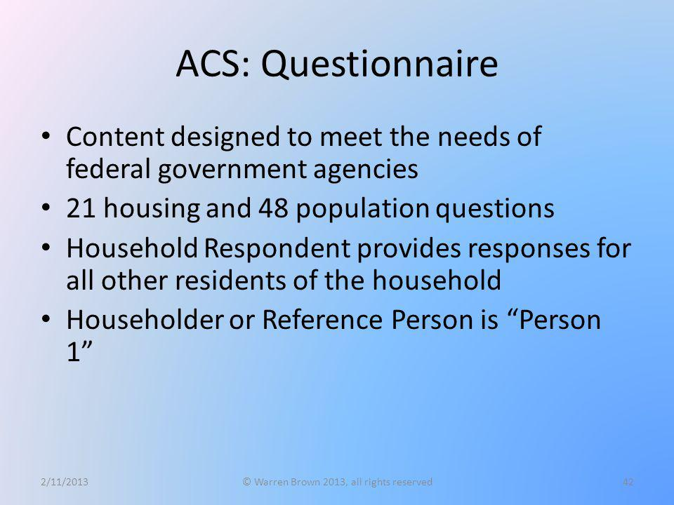 ACS: Questionnaire Content designed to meet the needs of federal government agencies 21 housing and 48 population questions Household Respondent provi