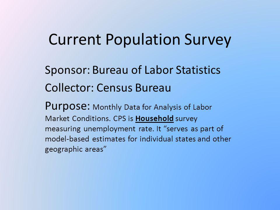 Current Population Survey Sponsor: Bureau of Labor Statistics Collector: Census Bureau Purpose: Monthly Data for Analysis of Labor Market Conditions.