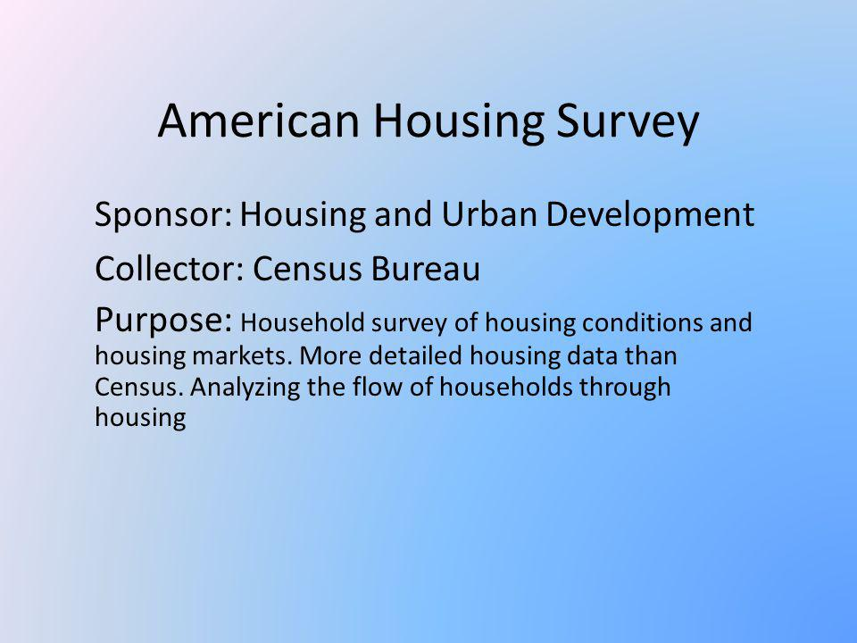 American Housing Survey Sponsor: Housing and Urban Development Collector: Census Bureau Purpose: Household survey of housing conditions and housing ma