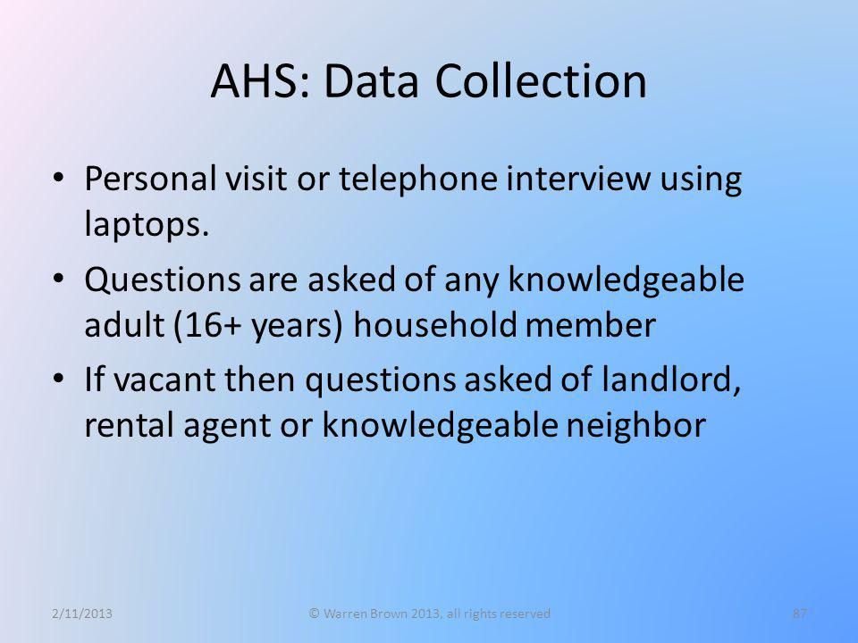 AHS: Data Collection Personal visit or telephone interview using laptops. Questions are asked of any knowledgeable adult (16+ years) household member