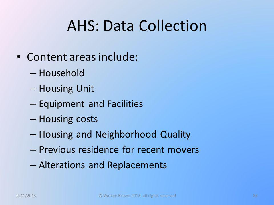 AHS: Data Collection Content areas include: – Household – Housing Unit – Equipment and Facilities – Housing costs – Housing and Neighborhood Quality –