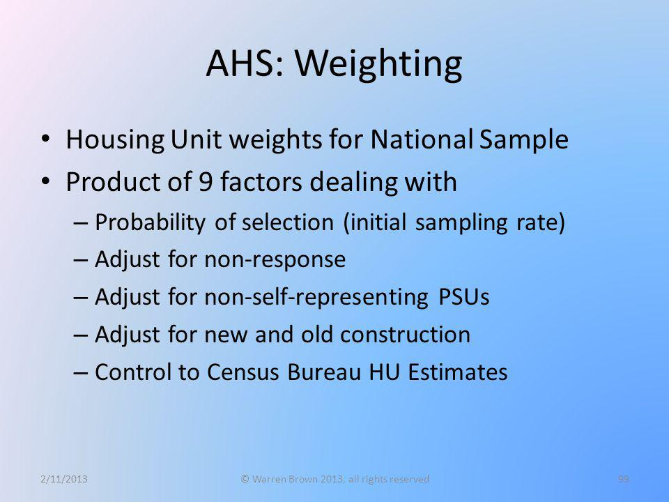 AHS: Weighting Housing Unit weights for National Sample Product of 9 factors dealing with – Probability of selection (initial sampling rate) – Adjust