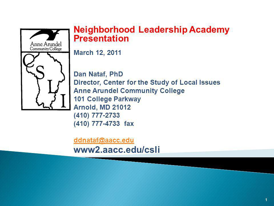 1 Public Opinion and Issues in Anne Arundel County: Neighborhood Leadership Academy Presentation March 12, 2011 Dan Nataf, PhD Director, Center for the Study of Local Issues Anne Arundel Community College 101 College Parkway Arnold, MD 21012 (410) 777-2733 (410) 777-4733 fax ddnataf@aacc.edu www2.aacc.edu/csli