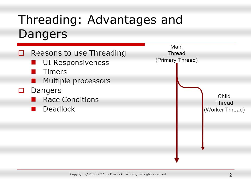 Copyright © 2006-2011 by Dennis A. Fairclough all rights reserved. 2 Threading: Advantages and Dangers Reasons to use Threading UI Responsiveness Time