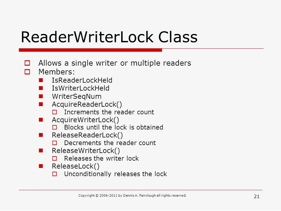 Copyright © 2006-2011 by Dennis A. Fairclough all rights reserved. 21 ReaderWriterLock Class Allows a single writer or multiple readers Members: IsRea