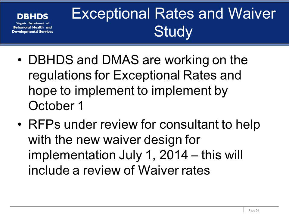 Page 26 DBHDS Virginia Department of Behavioral Health and Developmental Services Exceptional Rates and Waiver Study DBHDS and DMAS are working on the