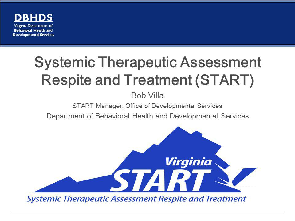 D B H D S Virginia Department of Behavioral Health and Developmental Services Systemic Therapeutic Assessment Respite and Treatment (START) Bob Villa