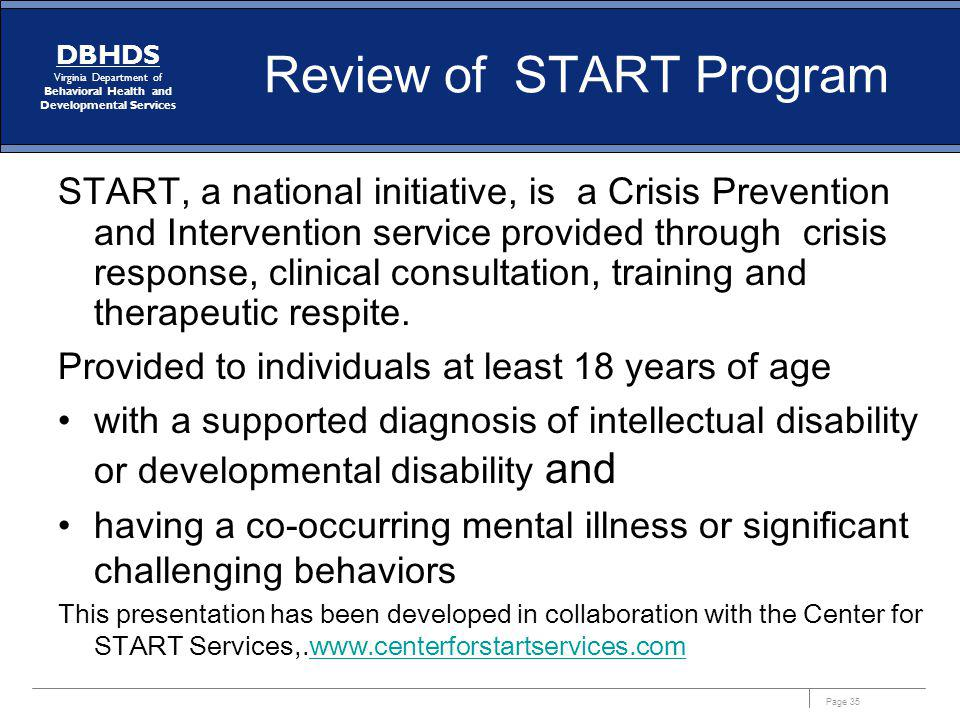 Page 35 DBHDS Virginia Department of Behavioral Health and Developmental Services Review of START Program START, a national initiative, is a Crisis Pr