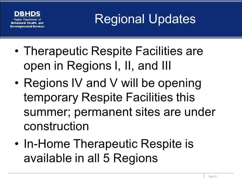 Page 43 DBHDS Virginia Department of Behavioral Health and Developmental Services Regional Updates Therapeutic Respite Facilities are open in Regions