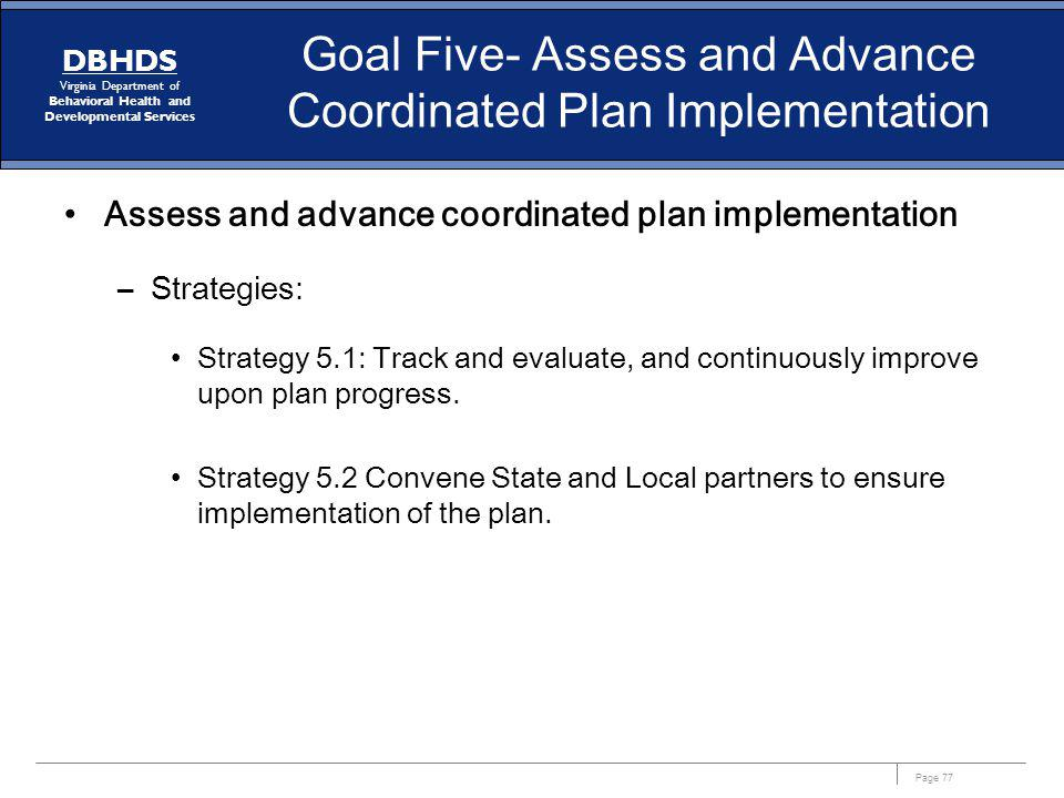 Page 77 DBHDS Virginia Department of Behavioral Health and Developmental Services Goal Five- Assess and Advance Coordinated Plan Implementation Assess