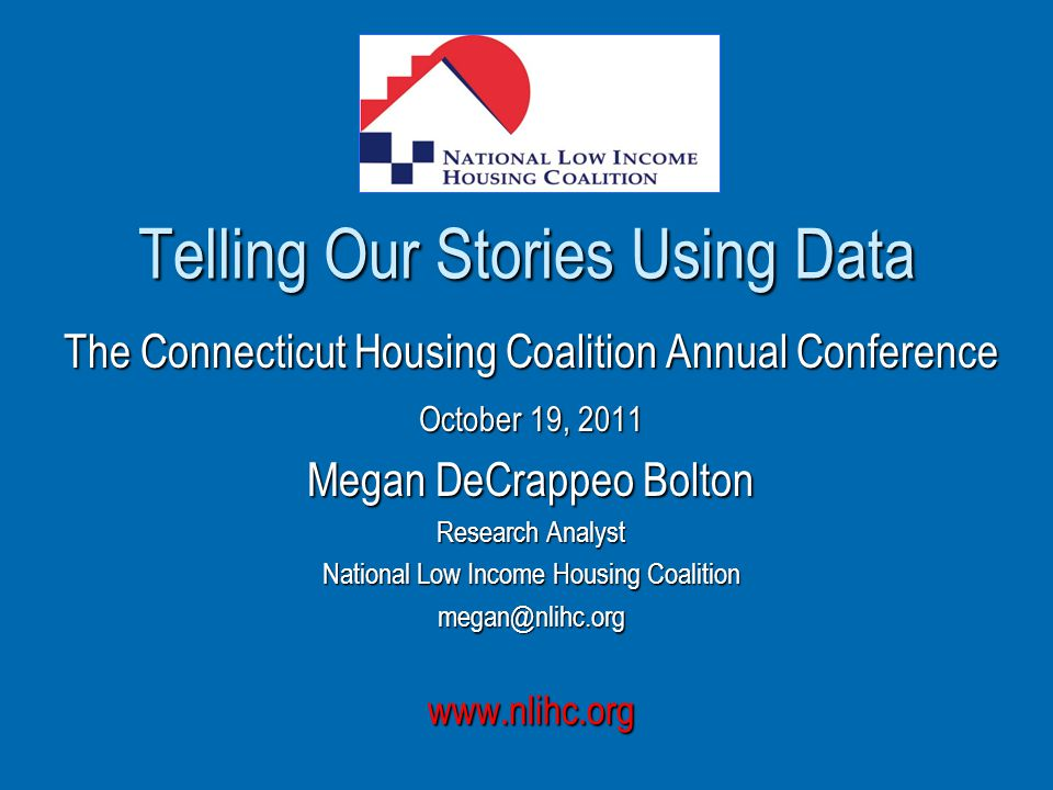 Telling Our Stories Using Data The Connecticut Housing Coalition Annual Conference October 19, 2011 Megan DeCrappeo Bolton Research Analyst National Low Income Housing Coalition megan@nlihc.orgwww.nlihc.org