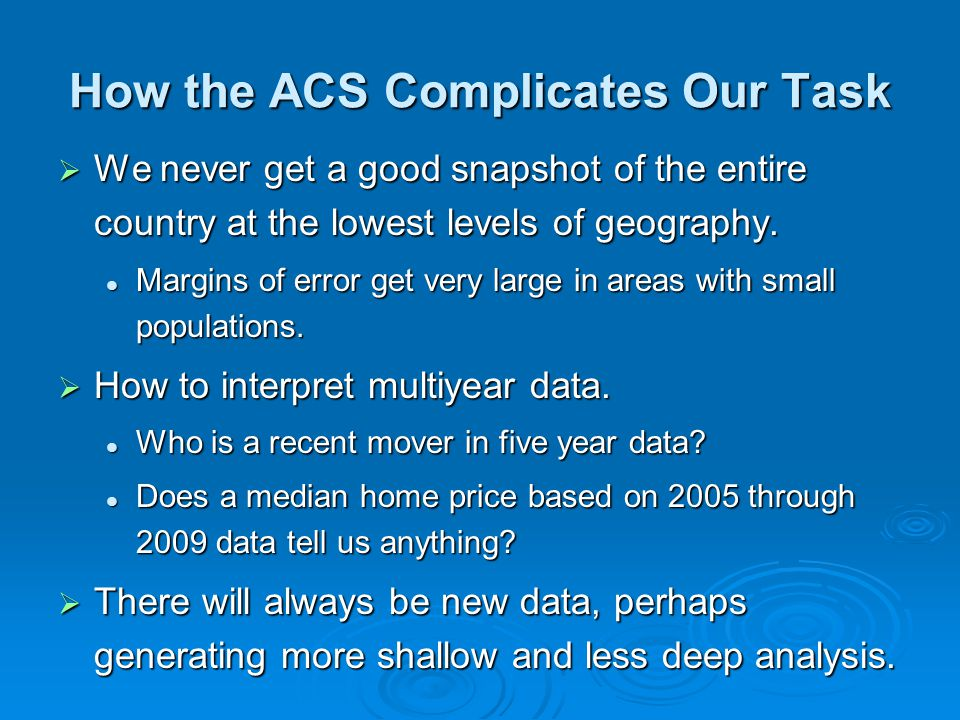 How the ACS Complicates Our Task We never get a good snapshot of the entire country at the lowest levels of geography. We never get a good snapshot of