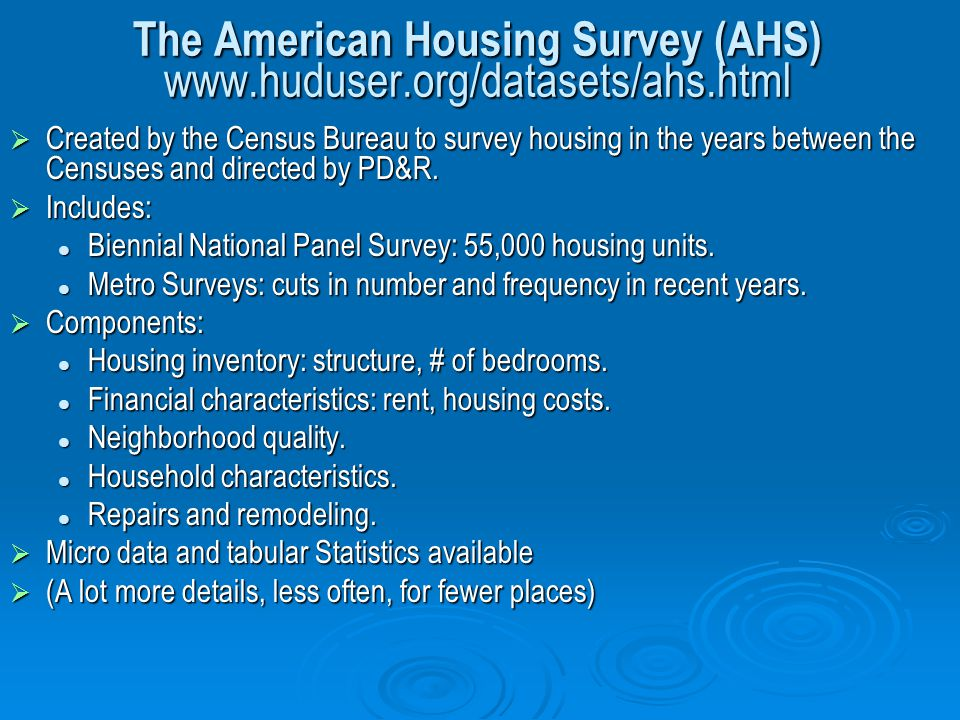 The American Housing Survey (AHS) www.huduser.org/datasets/ahs.html Created by the Census Bureau to survey housing in the years between the Censuses a