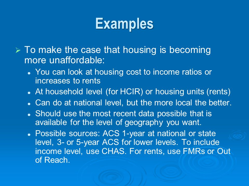 Examples To make the case that housing is becoming more unaffordable: You can look at housing cost to income ratios or increases to rents At household