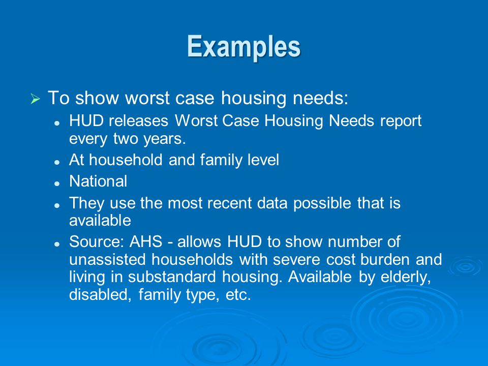 Examples To show worst case housing needs: HUD releases Worst Case Housing Needs report every two years. At household and family level National They u
