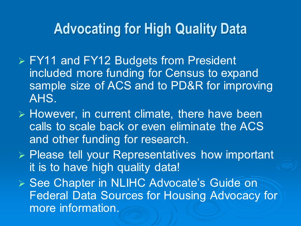 Advocating for High Quality Data FY11 and FY12 Budgets from President included more funding for Census to expand sample size of ACS and to PD&R for im