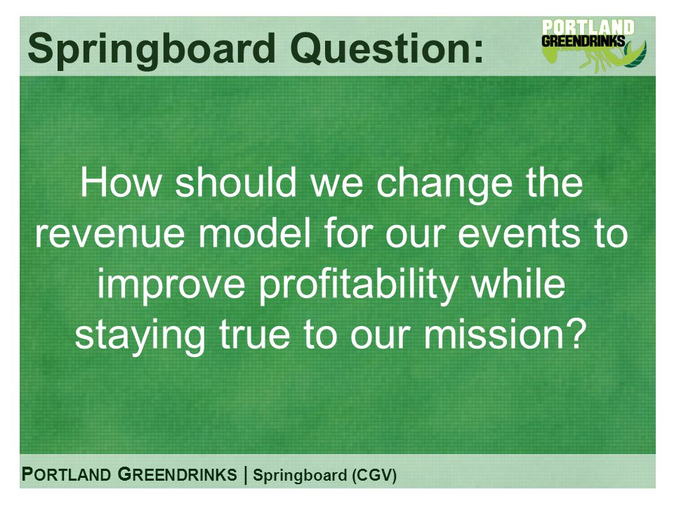 P ORTLAND G REENDRINKS | Springboard (CGV) Springboard Question: How should we change the revenue model for our events to improve profitability while staying true to our mission?