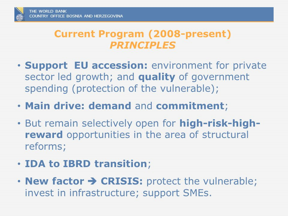 THE WORLD BANK COUNTRY OFFICE BOSNIA AND HERZEGOVINA Current Program (2008-present) PRINCIPLES Support EU accession: environment for private sector le