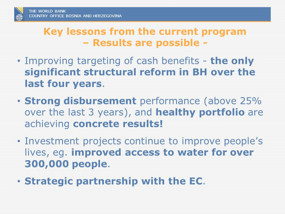 THE WORLD BANK COUNTRY OFFICE BOSNIA AND HERZEGOVINA Key lessons from the current program – Results are possible - Improving targeting of cash benefit
