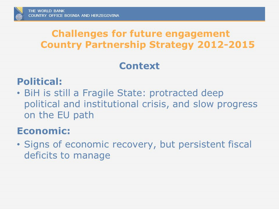 THE WORLD BANK COUNTRY OFFICE BOSNIA AND HERZEGOVINA Challenges for future engagement Country Partnership Strategy 2012-2015 Context Political: BiH is
