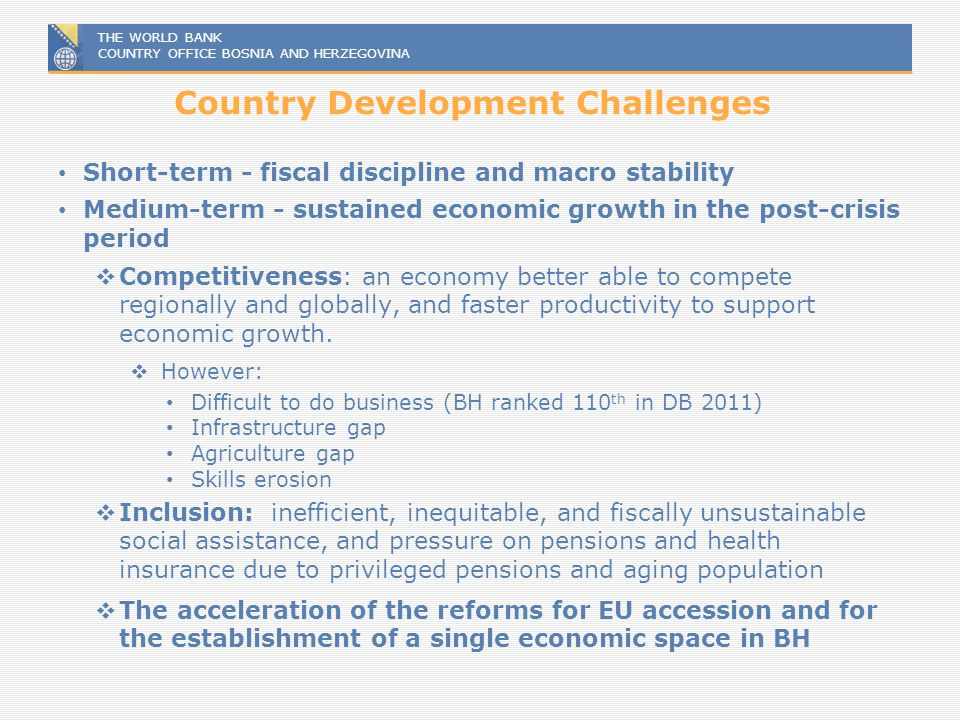 THE WORLD BANK COUNTRY OFFICE BOSNIA AND HERZEGOVINA Country Development Challenges Short-term - fiscal discipline and macro stability Medium-term - s