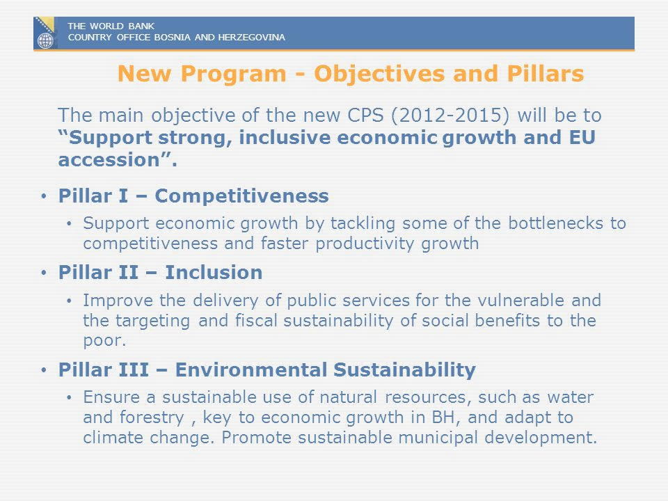 THE WORLD BANK COUNTRY OFFICE BOSNIA AND HERZEGOVINA New Program - Objectives and Pillars The main objective of the new CPS (2012-2015) will be to Sup
