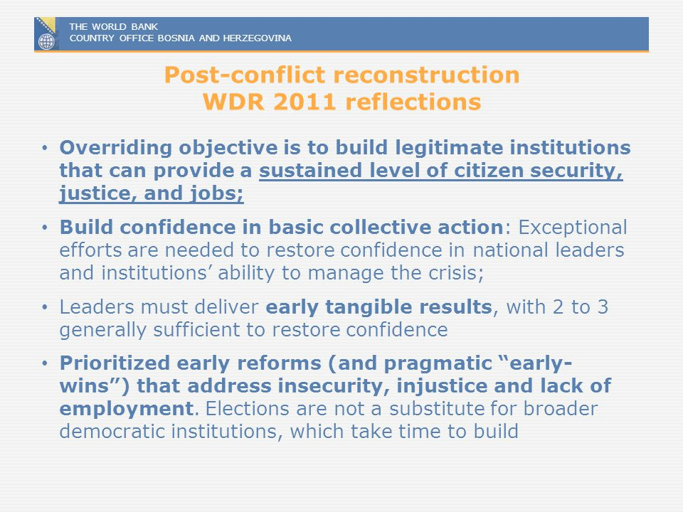 THE WORLD BANK COUNTRY OFFICE BOSNIA AND HERZEGOVINA Post-conflict reconstruction WDR 2011 reflections Overriding objective is to build legitimate ins