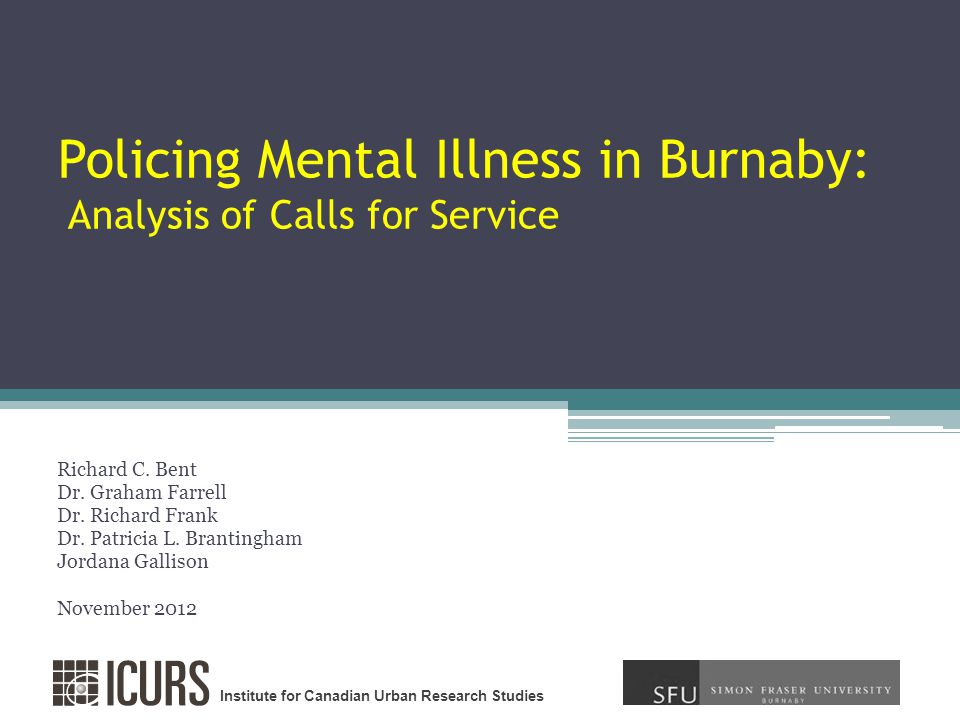 Institute for Canadian Urban Research Studies Policing Mental Illness in Burnaby: Analysis of Calls for Service Richard C.