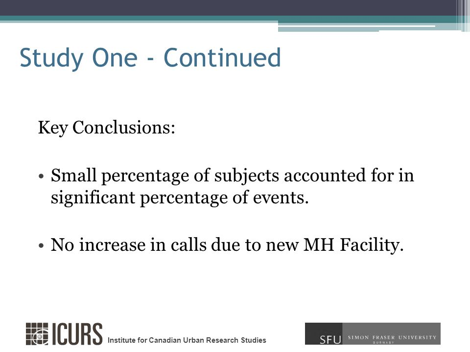 Institute for Canadian Urban Research Studies Study One - Continued Key Conclusions: Small percentage of subjects accounted for in significant percentage of events.