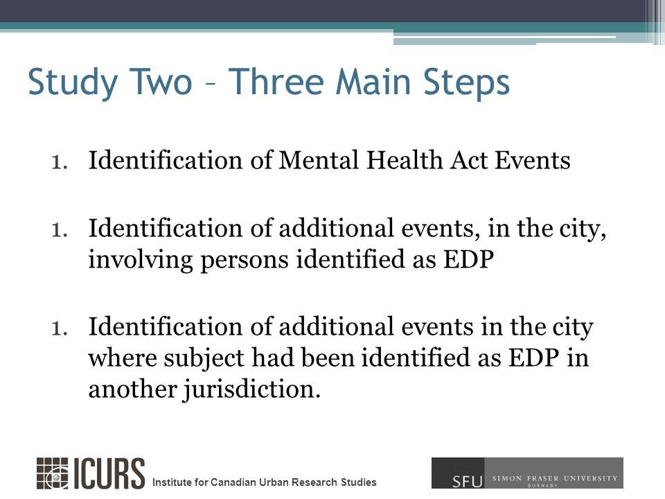 Institute for Canadian Urban Research Studies Study Two – Three Main Steps 1.Identification of Mental Health Act Events 1.Identification of additional events, in the city, involving persons identified as EDP 1.Identification of additional events in the city where subject had been identified as EDP in another jurisdiction.