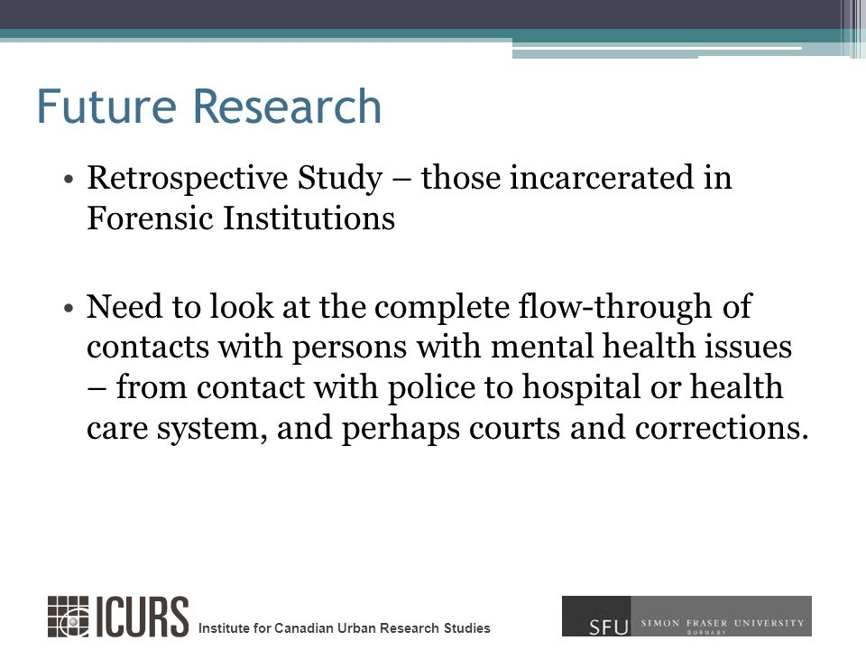 Institute for Canadian Urban Research Studies Future Research Retrospective Study – those incarcerated in Forensic Institutions Need to look at the complete flow-through of contacts with persons with mental health issues – from contact with police to hospital or health care system, and perhaps courts and corrections.
