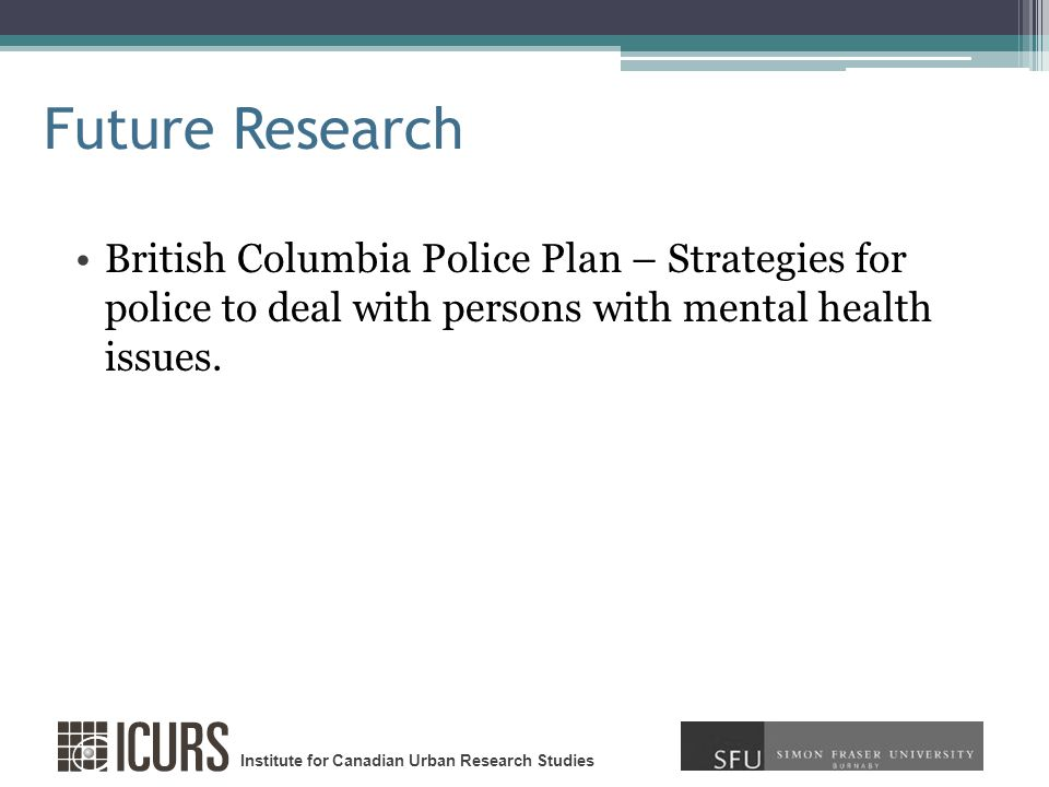 Institute for Canadian Urban Research Studies Future Research British Columbia Police Plan – Strategies for police to deal with persons with mental health issues.