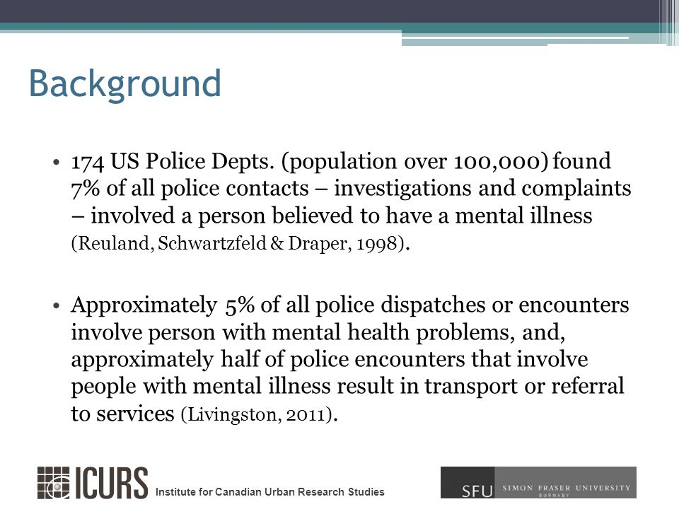 Institute for Canadian Urban Research Studies Background Vancouver Police, captured data over 16 day period in September 2007, and found in 31% of all calls where police attended involved at least one person with mental health issues (Bates, 2008).