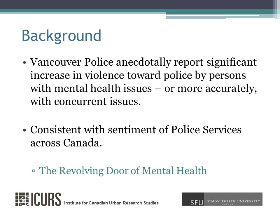 Institute for Canadian Urban Research Studies Background Vancouver Police anecdotally report significant increase in violence toward police by persons with mental health issues – or more accurately, with concurrent issues.
