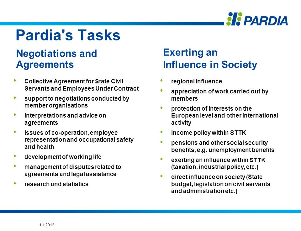 Pardia s Tasks Collective Agreement for State Civil Servants and Employees Under Contract support to negotiations conducted by member organisations interpretations and advice on agreements issues of co-operation, employee representation and occupational safety and health development of working life management of disputes related to agreements and legal assistance research and statistics Negotiations and Agreements Exerting an Influence in Society regional influence appreciation of work carried out by members protection of interests on the European level and other international activity income policy within STTK pensions and other social security benefits, e.g.