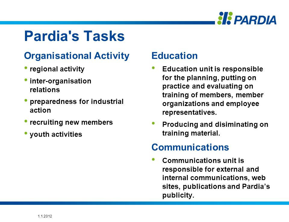 Pardia s Tasks Organisational Activity regional activity inter-organisation relations preparedness for industrial action recruiting new members youth activities Education Education unit is responsible for the planning, putting on practice and evaluating on training of members, member organizations and employee representatives.