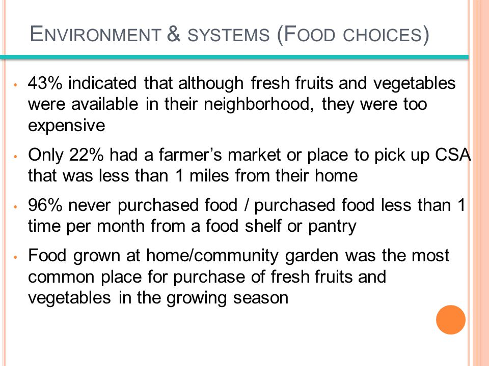 E NVIRONMENT & SYSTEMS (F OOD CHOICES ) 43% indicated that although fresh fruits and vegetables were available in their neighborhood, they were too expensive Only 22% had a farmers market or place to pick up CSA that was less than 1 miles from their home 96% never purchased food / purchased food less than 1 time per month from a food shelf or pantry Food grown at home/community garden was the most common place for purchase of fresh fruits and vegetables in the growing season