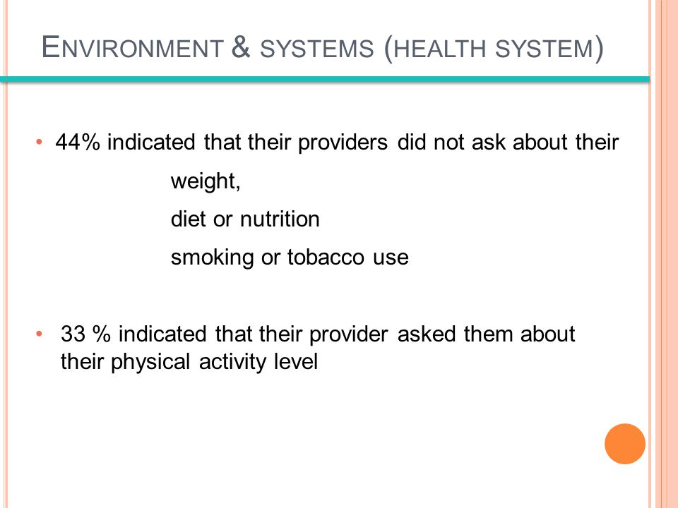 44% indicated that their providers did not ask about their weight, diet or nutrition smoking or tobacco use 33 % indicated that their provider asked them about their physical activity level E NVIRONMENT & SYSTEMS ( HEALTH SYSTEM )