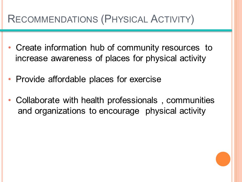 Create information hub of community resources to increase awareness of places for physical activity Provide affordable places for exercise Collaborate with health professionals, communities and organizations to encourage physical activity R ECOMMENDATIONS (P HYSICAL A CTIVITY )