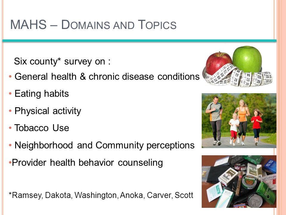 MAHS – D OMAINS AND T OPICS Six county* survey on : General health & chronic disease conditions Eating habits Physical activity Tobacco Use Neighborhood and Community perceptions Provider health behavior counseling *Ramsey, Dakota, Washington, Anoka, Carver, Scott