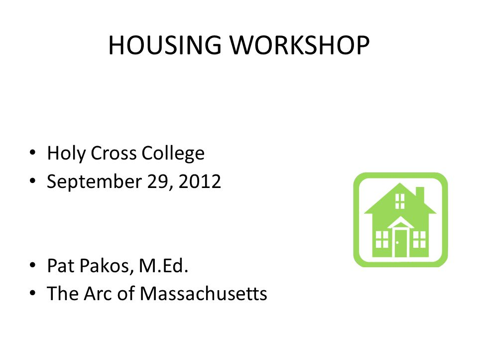 HOUSING WORKSHOP Holy Cross College September 29, 2012 Pat Pakos, M.Ed. The Arc of Massachusetts