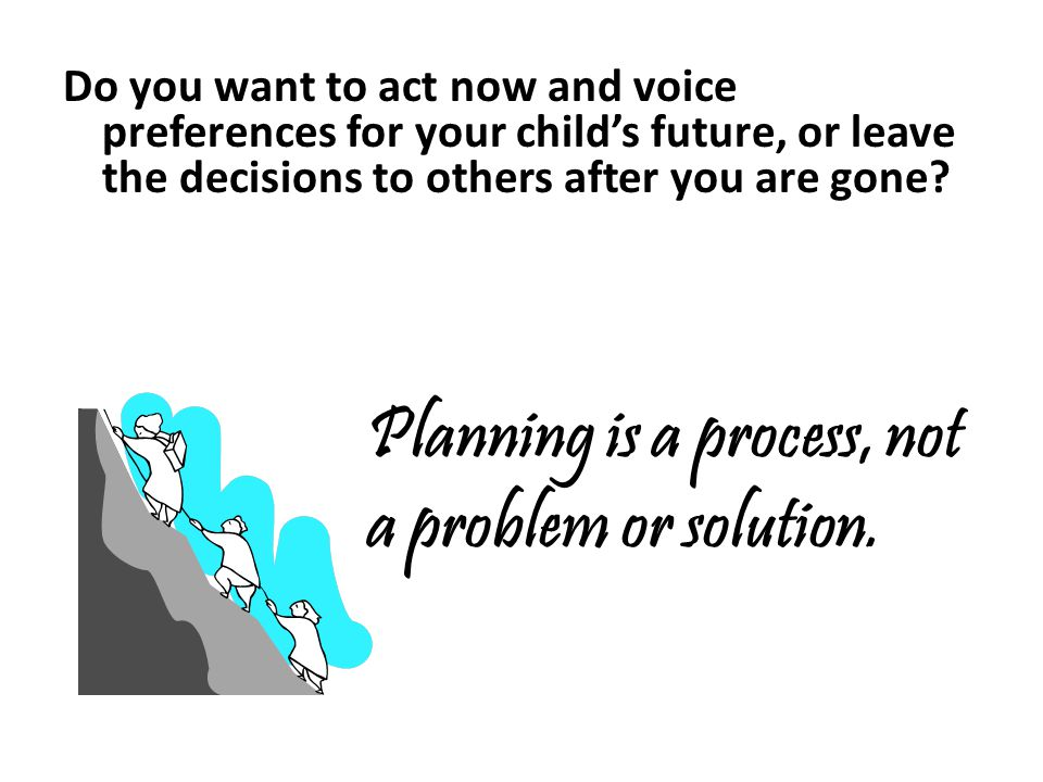 Do you want to act now and voice preferences for your childs future, or leave the decisions to others after you are gone.