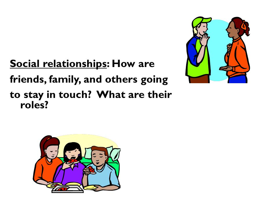Social relationships: How are friends, family, and others going to stay in touch.