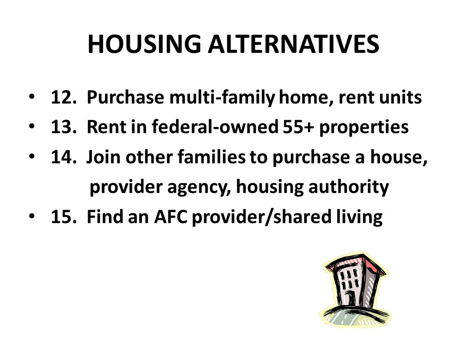 HOUSING ALTERNATIVES 12. Purchase multi-family home, rent units 13.