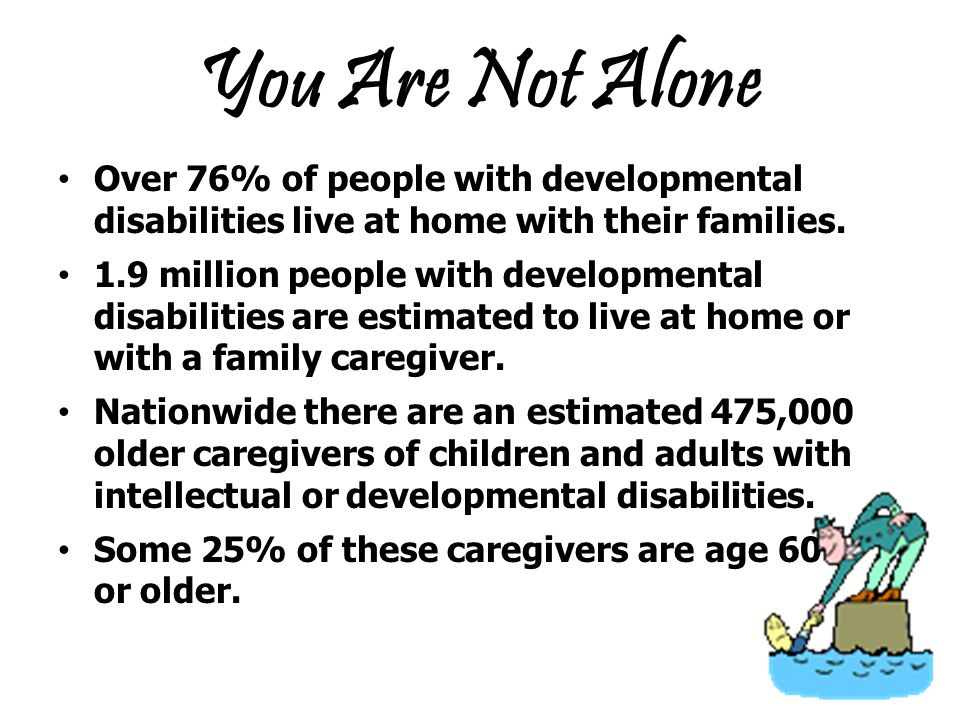 You Are Not Alone Over 76% of people with developmental disabilities live at home with their families.