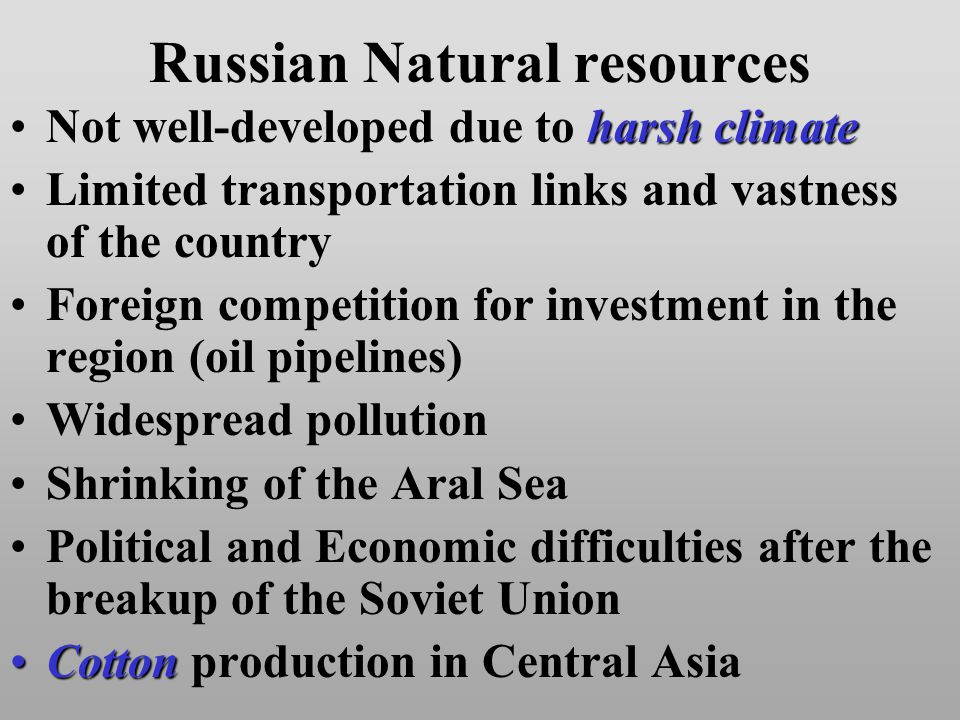 Russian Natural resources harsh climateNot well-developed due to harsh climate Limited transportation links and vastness of the country Foreign competition for investment in the region (oil pipelines) Widespread pollution Shrinking of the Aral Sea Political and Economic difficulties after the breakup of the Soviet Union CottonCotton production in Central Asia