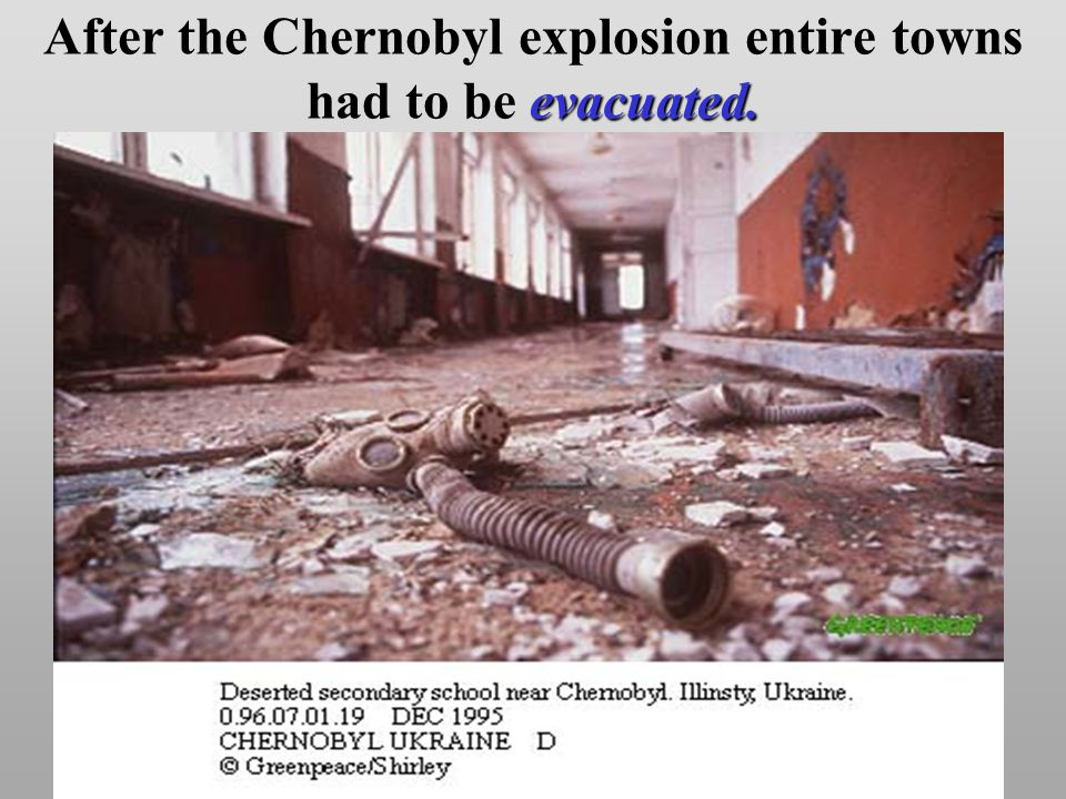 evacuated. After the Chernobyl explosion entire towns had to be evacuated.